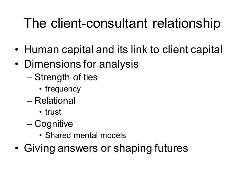 The client-consultant relationship Human capital and its link to client capital Dimensions for analysis –Strength of ties frequency –Relational trust