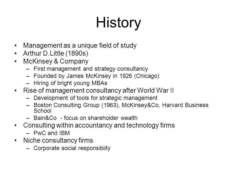 History Management as a unique field of study Arthur D.Little (1890s) McKinsey & Company –First management and strategy consultancy –Founded by James
