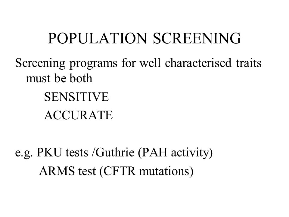 POPULATION SCREENING Screening programs for well characterised traits must be both SENSITIVE ACCURATE e.g. PKU tests /Guthrie (PAH activity) ARMS test