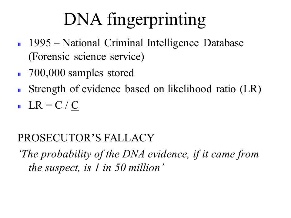 DNA fingerprinting 1995 – National Criminal Intelligence Database (Forensic science service) 700,000 samples stored Strength of evidence based on like