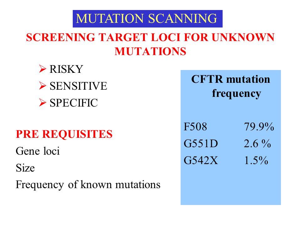 SCREENING TARGET LOCI FOR UNKNOWN MUTATIONS RISKY SENSITIVE SPECIFIC PRE REQUISITES Gene loci Size Frequency of known mutations MUTATION SCANNING CFTR