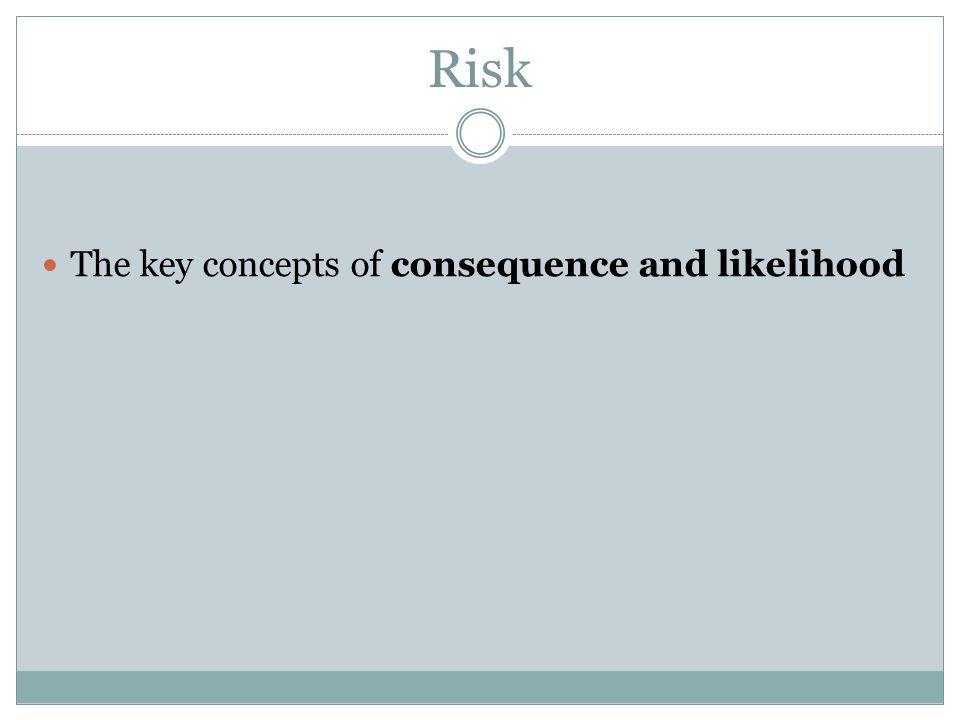 Risk The key concepts of consequence and likelihood