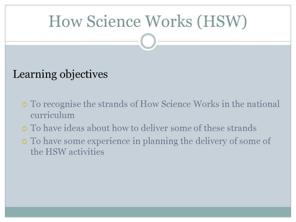 How Science Works (HSW) Learning objectives To recognise the strands of How Science Works in the national curriculum To have ideas about how to delive