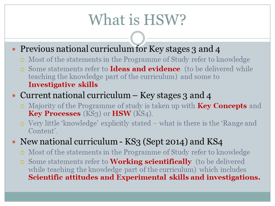 What is HSW? Previous national curriculum for Key stages 3 and 4 Most of the statements in the Programme of Study refer to knowledge Some statements r