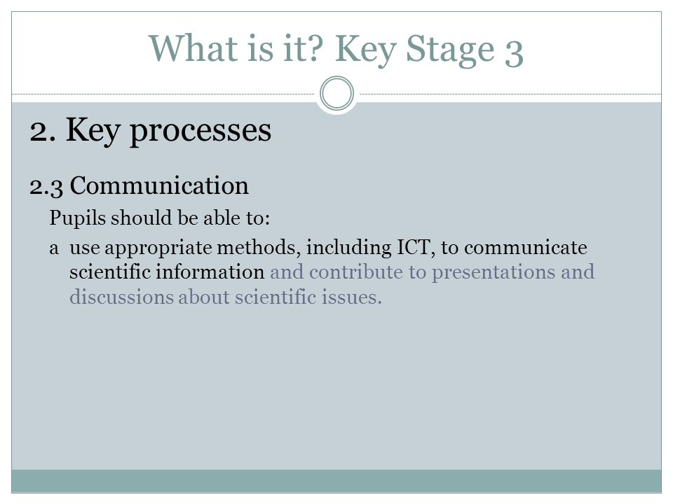 What is it? Key Stage 3 2. Key processes 2.3 Communication Pupils should be able to: a use appropriate methods, including ICT, to communicate scientif