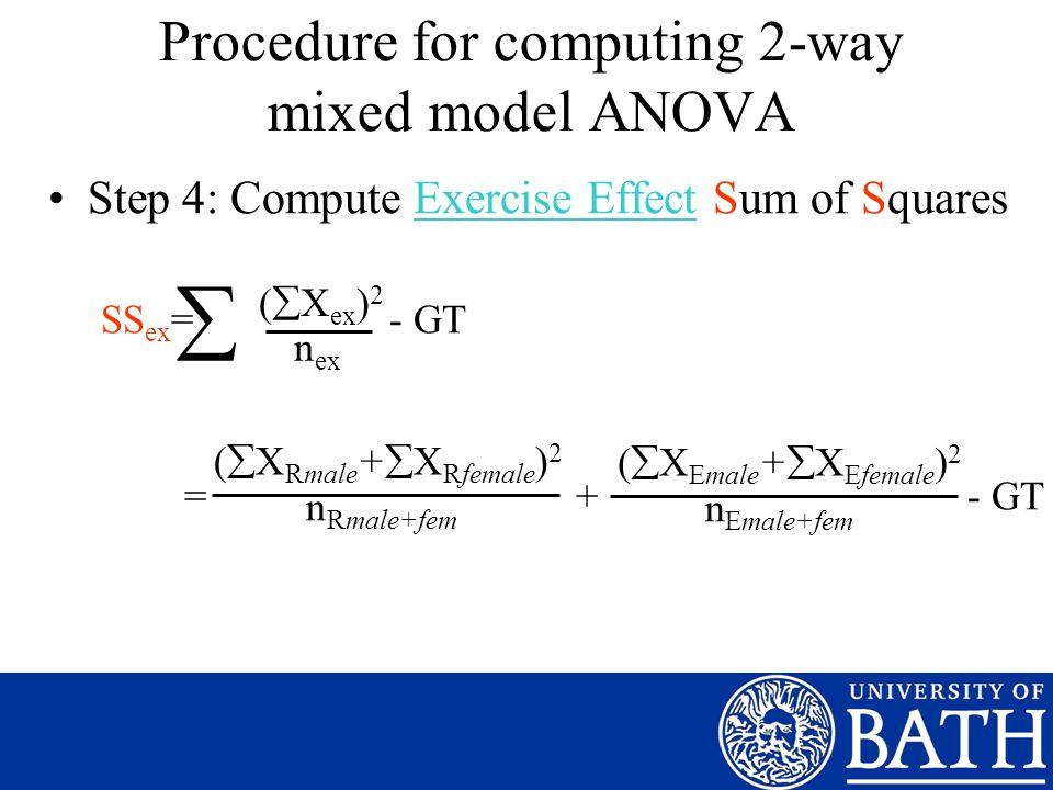 Step 4: Compute Exercise Effect Sum of Squares SS ex = - GT = + - GT ( X ex ) 2 n ex ( X Rmale + X Rfemale ) 2 n Rmale+fem Procedure for computing 2-way mixed model ANOVA ( X Emale + X Efemale ) 2 n Emale+fem