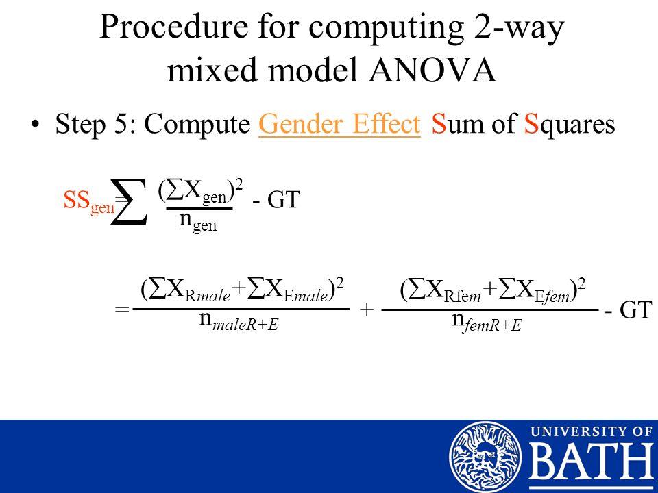 Step 5: Compute Gender Effect Sum of Squares SS gen = - GT = + - GT ( X gen ) 2 n gen ( X Rmale + X Emale ) 2 n maleR+E Procedure for computing 2-way mixed model ANOVA ( X Rfem + X Efem ) 2 n femR+E
