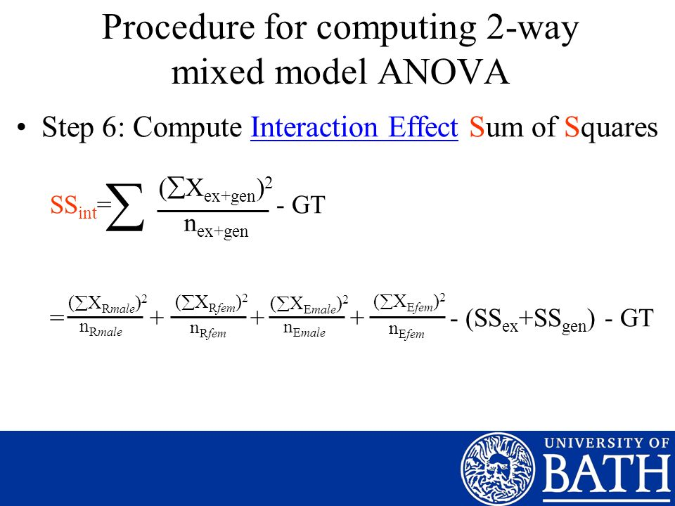 Step 6: Compute Interaction Effect Sum of Squares SS int = - GT = + + + - (SS ex +SS gen ) - GT ( X ex+gen ) 2 n ex+gen n Rmale Procedure for computing 2-way mixed model ANOVA n Rfem n Emale n Efem ( X Rmale ) 2 ( X Rfem ) 2 ( X Emale ) 2 ( X Efem ) 2