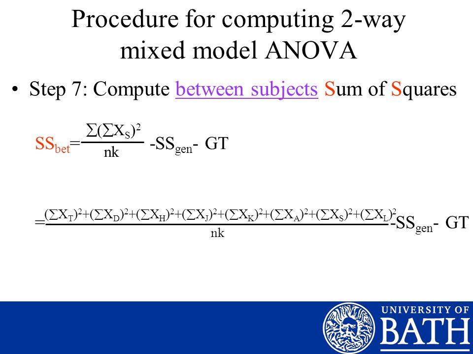 Step 7: Compute between subjects Sum of Squares SS bet = -SS gen - GT = -SS gen - GT ( X S ) 2 nk Procedure for computing 2-way mixed model ANOVA ( X T ) 2 +( X D ) 2 +( X H ) 2 +( X J ) 2 +( X K ) 2 +( X A ) 2 +( X S ) 2 +( X L ) 2 nk