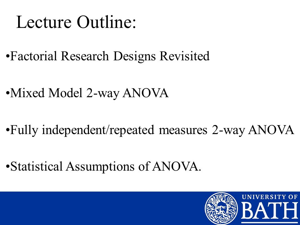 Lecture Outline: Factorial Research Designs Revisited Mixed Model 2-way ANOVA Fully independent/repeated measures 2-way ANOVA Statistical Assumptions of ANOVA.