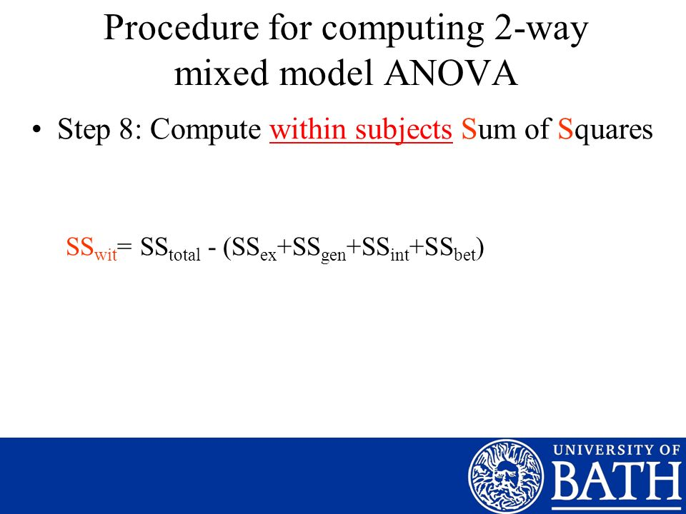 Step 8: Compute within subjects Sum of Squares SS wit = SS total - (SS ex +SS gen +SS int +SS bet ) Procedure for computing 2-way mixed model ANOVA