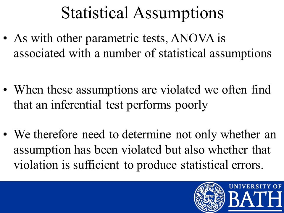 Statistical Assumptions As with other parametric tests, ANOVA is associated with a number of statistical assumptions When these assumptions are violated we often find that an inferential test performs poorly We therefore need to determine not only whether an assumption has been violated but also whether that violation is sufficient to produce statistical errors.