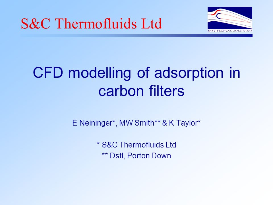 S&C Thermofluids Ltd CFD modelling of adsorption in carbon filters E Neininger*, MW Smith** & K Taylor* * S&C Thermofluids Ltd ** Dstl, Porton Down