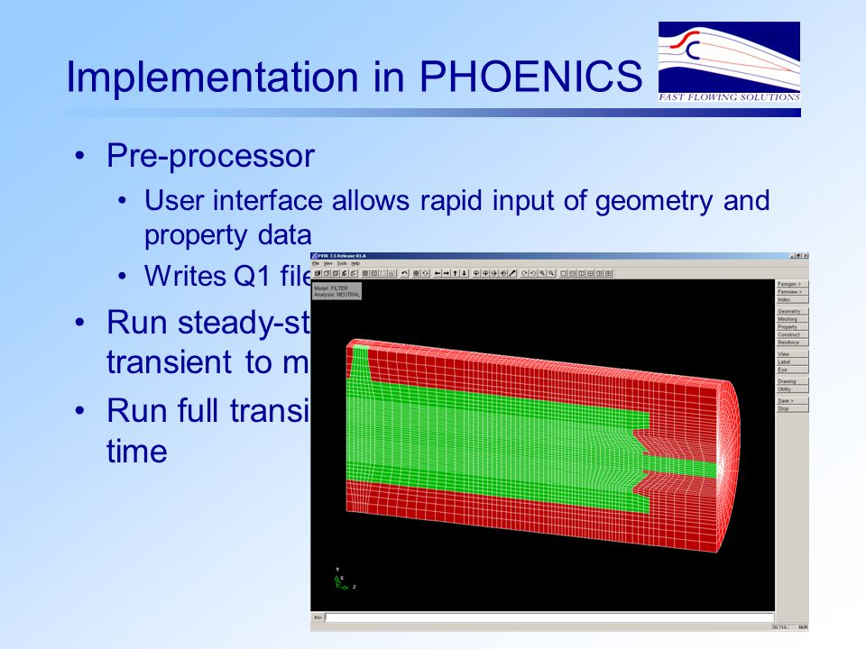 Implementation in PHOENICS Pre-processor User interface allows rapid input of geometry and property data Writes Q1 file and runs FEMGEN to create mesh Run steady-state to establish flowfield then transient to model adsorption Run full transient if inlet flowrate varies with time