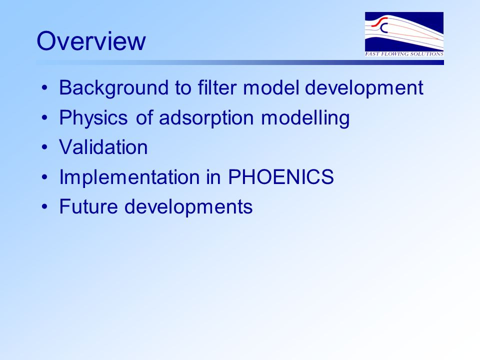 Overview Background to filter model development Physics of adsorption modelling Validation Implementation in PHOENICS Future developments