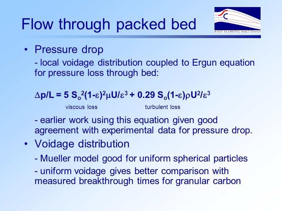 Flow through packed bed Pressure drop - local voidage distribution coupled to Ergun equation for pressure loss through bed: p/L = 5 S o 2 (1- ) 2 U/ S o (1- ) U 2 / 3 viscous loss turbulent loss - earlier work using this equation given good agreement with experimental data for pressure drop.