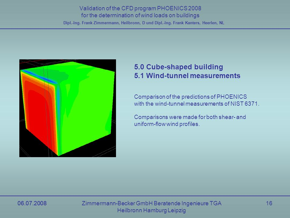 06.07.2008Zimmermann-Becker GmbH Beratende Ingenieure TGA Heilbronn Hamburg Leipzig 06.07.200816 Validation of the CFD program PHOENICS 2008 for the determination of wind loads on buildings Dipl.-Ing.