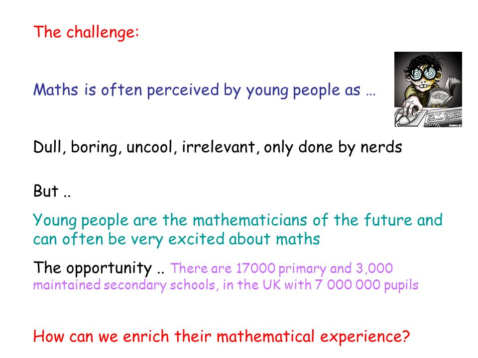 The challenge: Maths is often perceived by young people as … Dull, boring, uncool, irrelevant, only done by nerds But..