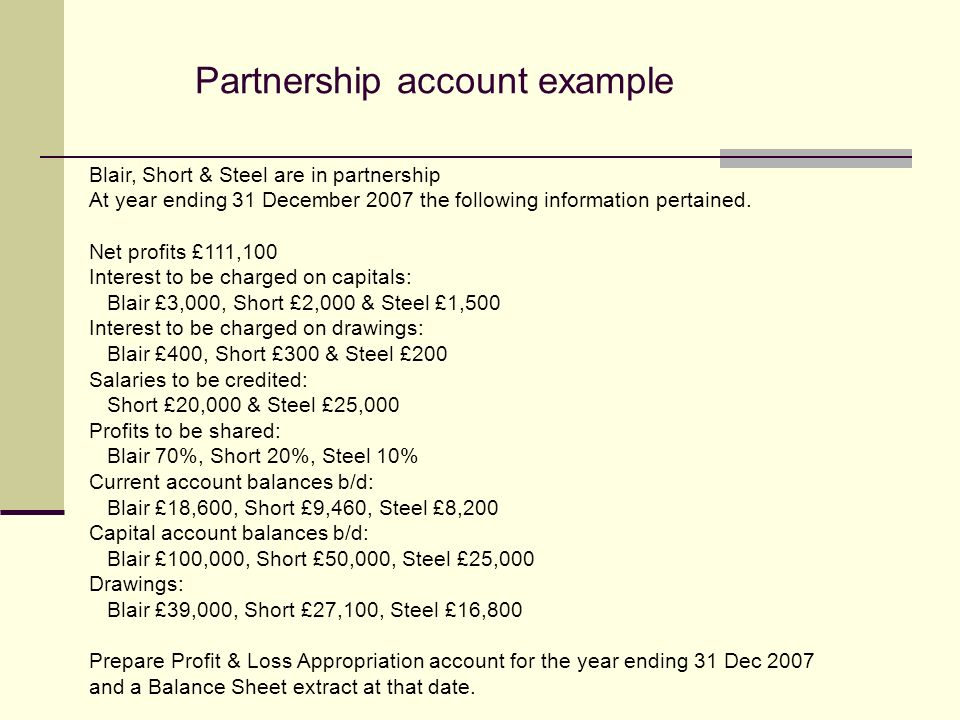 Partnership account example Blair, Short & Steel are in partnership At year ending 31 December 2007 the following information pertained.