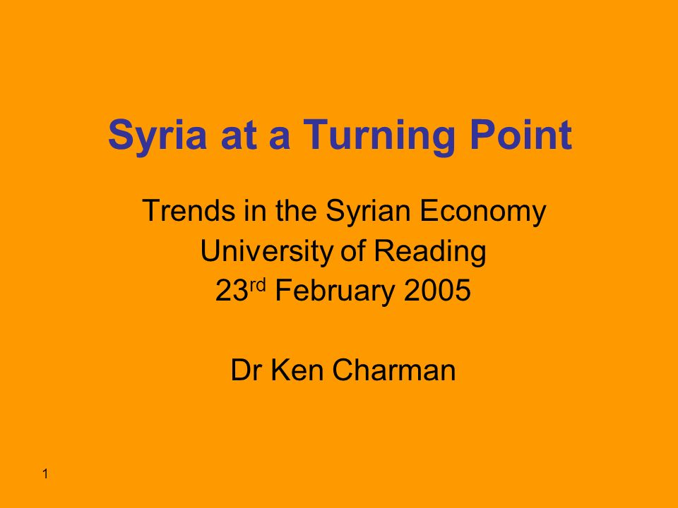 1 Syria at a Turning Point Trends in the Syrian Economy University of Reading 23 rd February 2005 Dr Ken Charman
