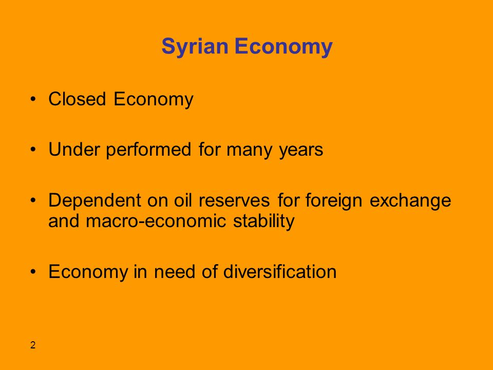2 Syrian Economy Closed Economy Under performed for many years Dependent on oil reserves for foreign exchange and macro-economic stability Economy in need of diversification