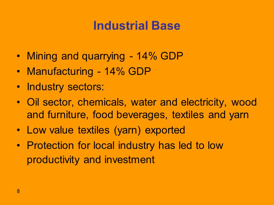 8 Industrial Base Mining and quarrying - 14% GDP Manufacturing - 14% GDP Industry sectors: Oil sector, chemicals, water and electricity, wood and furniture, food beverages, textiles and yarn Low value textiles (yarn) exported Protection for local industry has led to low productivity and investment