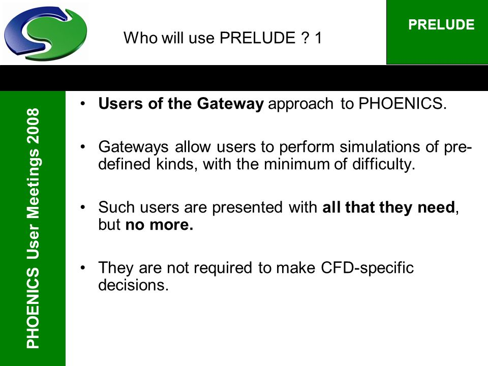PHOENICS User Meetings 2008 PRELUDE Who will use PRELUDE ? 1 Users of the Gateway approach to PHOENICS. Gateways allow users to perform simulations of