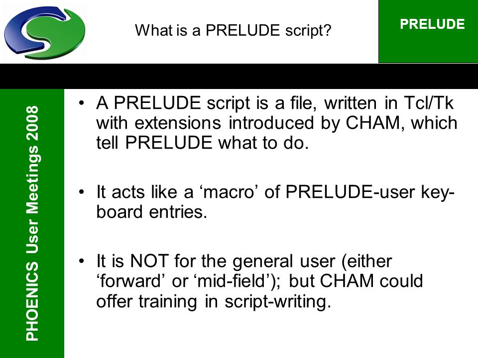 PHOENICS User Meetings 2008 PRELUDE What is a PRELUDE script? A PRELUDE script is a file, written in Tcl/Tk with extensions introduced by CHAM, which