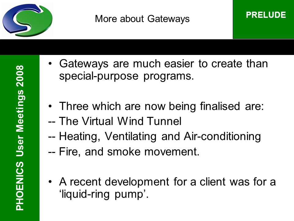 PHOENICS User Meetings 2008 PRELUDE More about Gateways Gateways are much easier to create than special-purpose programs. Three which are now being fi