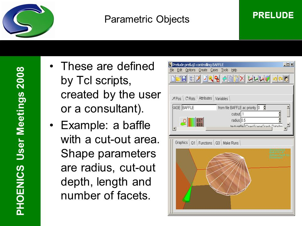 PHOENICS User Meetings 2008 PRELUDE Parametric Objects These are defined by Tcl scripts, created by the user or a consultant). Example: a baffle with