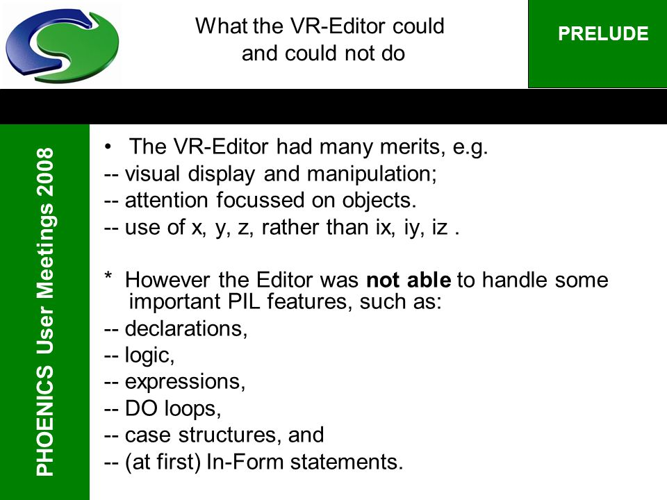 PHOENICS User Meetings 2008 PRELUDE What the VR-Editor could and could not do The VR-Editor had many merits, e.g. -- visual display and manipulation;
