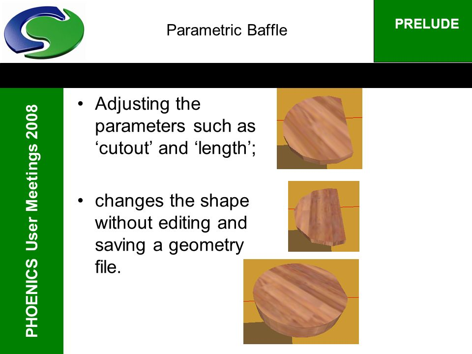 PHOENICS User Meetings 2008 PRELUDE Parametric Baffle Adjusting the parameters such as cutout and length; changes the shape without editing and saving a geometry file.