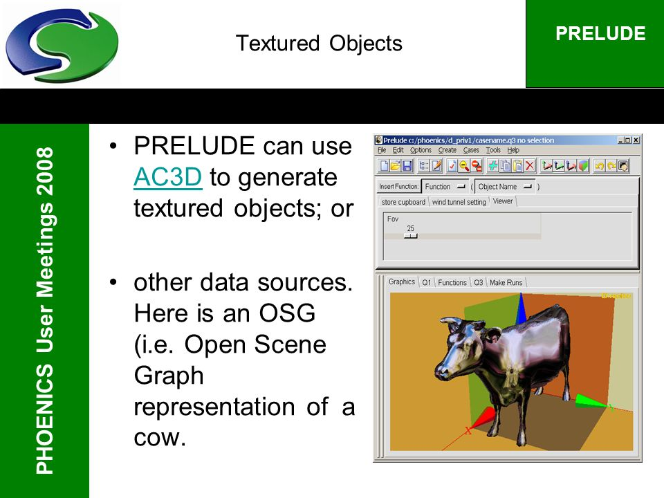 PHOENICS User Meetings 2008 PRELUDE Textured Objects PRELUDE can use AC3D to generate textured objects; or AC3D other data sources. Here is an OSG (i.