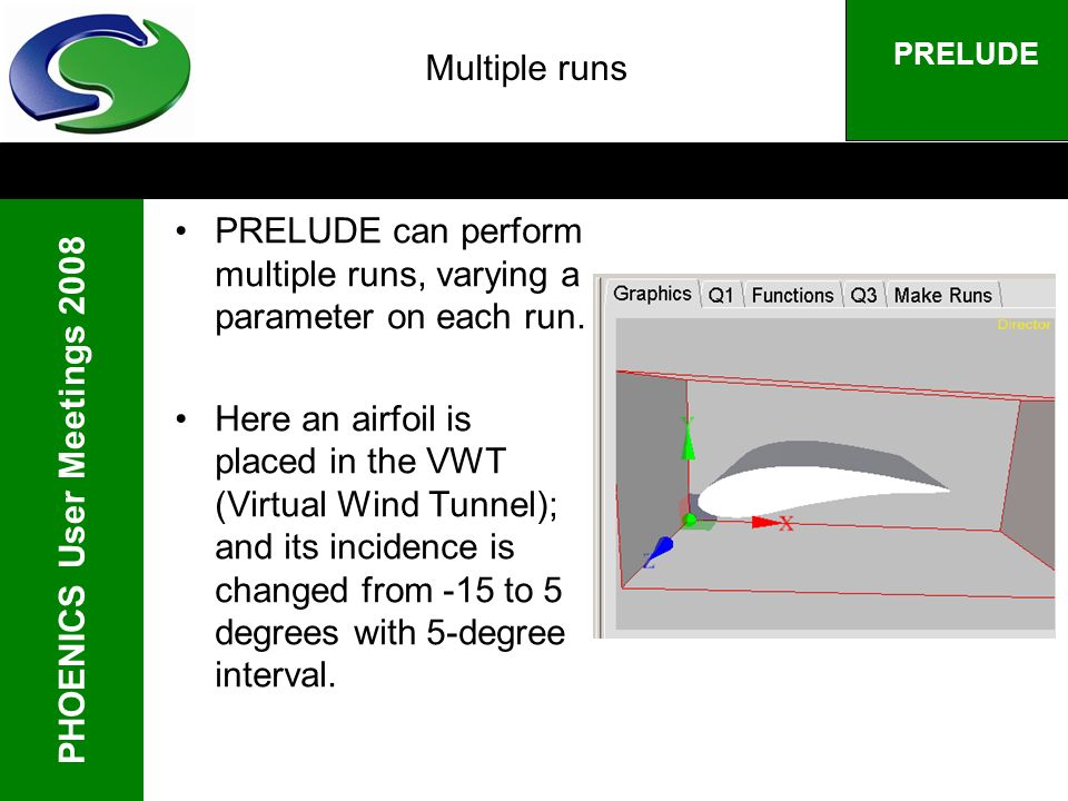 PHOENICS User Meetings 2008 PRELUDE Multiple runs PRELUDE can perform multiple runs, varying a parameter on each run.