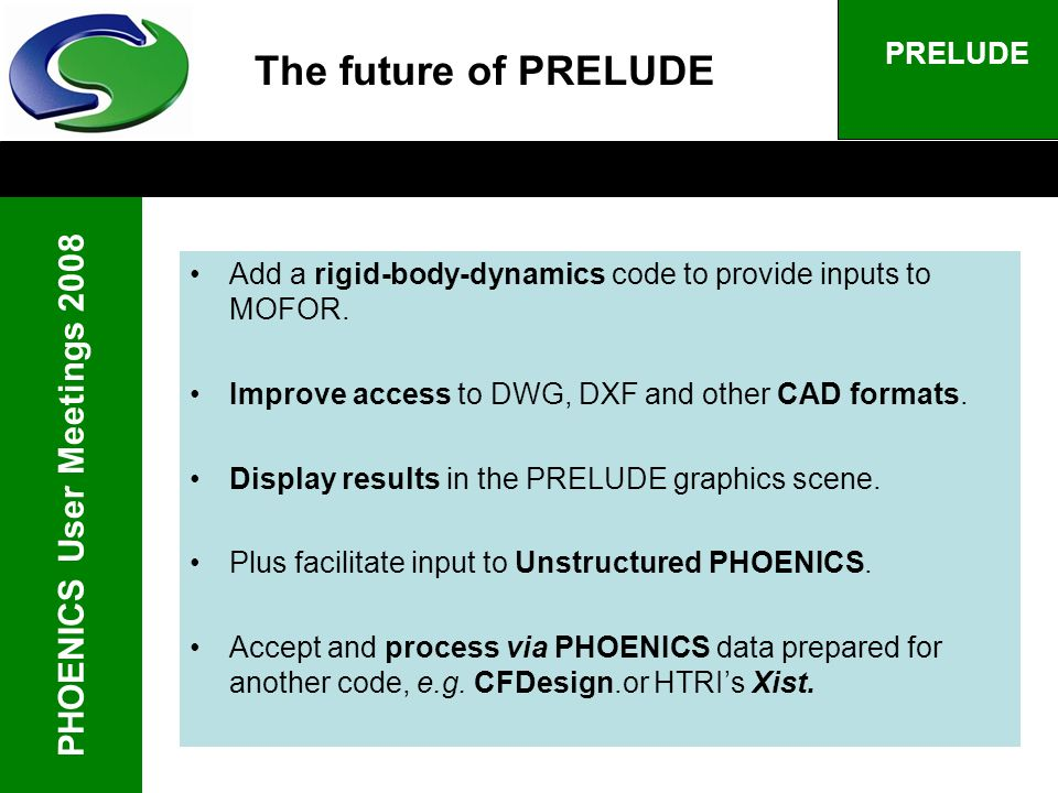 PHOENICS User Meetings 2008 PRELUDE The future of PRELUDE Add a rigid-body-dynamics code to provide inputs to MOFOR.