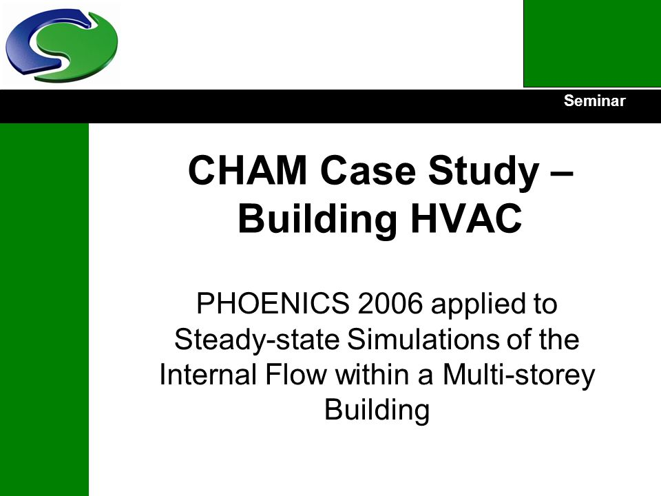 Seminar CHAM Case Study – Building HVAC PHOENICS 2006 applied to Steady-state Simulations of the Internal Flow within a Multi-storey Building