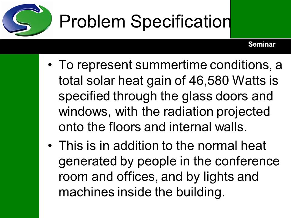 Seminar Problem Specification To represent summertime conditions, a total solar heat gain of 46,580 Watts is specified through the glass doors and win