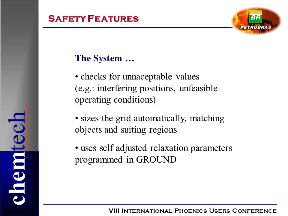 chemtech Safety Features VIII International Phoenics Users Conference The System … checks for unnaceptable values (e.g.: interfering positions, unfeasible operating conditions) sizes the grid automatically, matching objects and suiting regions uses self adjusted relaxation parameters programmed in GROUND