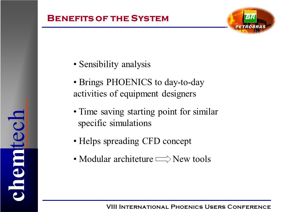 chemtech Benefits of the System VIII International Phoenics Users Conference Sensibility analysis Brings PHOENICS to day-to-day activities of equipment designers Time saving starting point for similar specific simulations Helps spreading CFD concept Modular architeture New tools