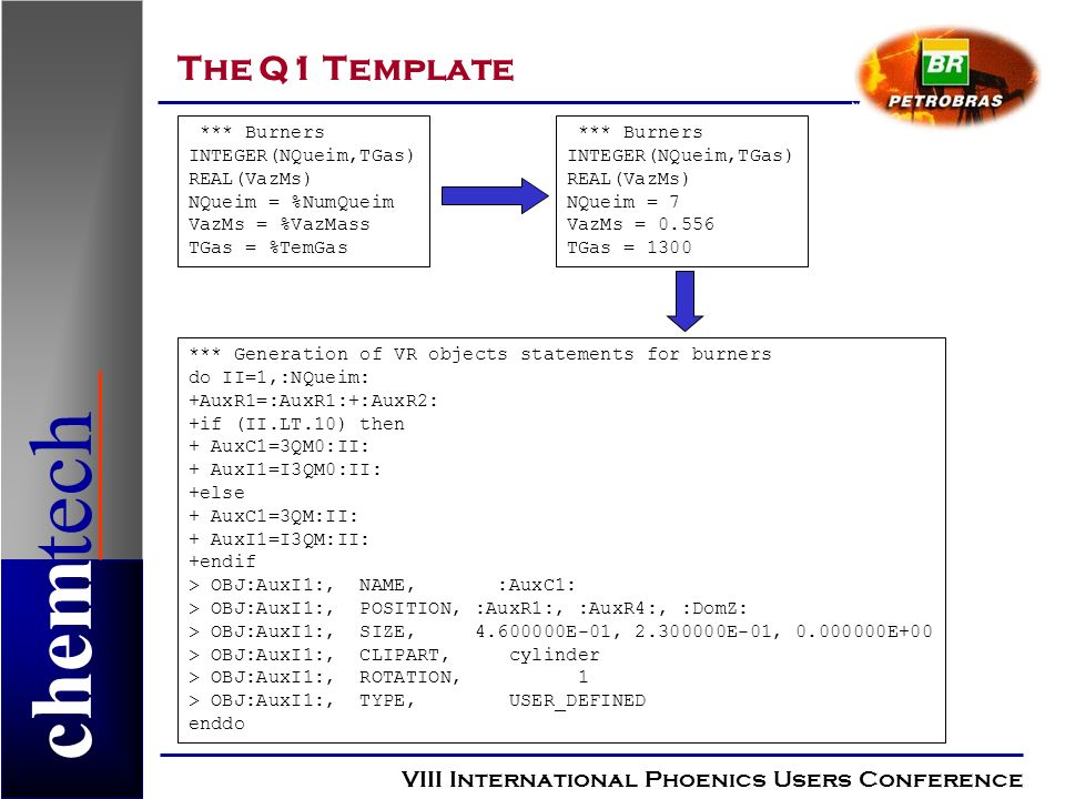 chemtech The Q1 Template VIII International Phoenics Users Conference *** Burners INTEGER(NQueim,TGas) REAL(VazMs) NQueim = %NumQueim VazMs = %VazMass TGas = %TemGas *** Burners INTEGER(NQueim,TGas) REAL(VazMs) NQueim = 7 VazMs = TGas = 1300 *** Generation of VR objects statements for burners do II=1,:NQueim: +AuxR1=:AuxR1:+:AuxR2: +if (II.LT.10) then + AuxC1=3QM0:II: + AuxI1=I3QM0:II: +else + AuxC1=3QM:II: + AuxI1=I3QM:II: +endif > OBJ:AuxI1:, NAME, :AuxC1: > OBJ:AuxI1:, POSITION, :AuxR1:, :AuxR4:, :DomZ: > OBJ:AuxI1:, SIZE, E-01, E-01, E+00 > OBJ:AuxI1:, CLIPART, cylinder > OBJ:AuxI1:, ROTATION, 1 > OBJ:AuxI1:, TYPE, USER_DEFINED enddo