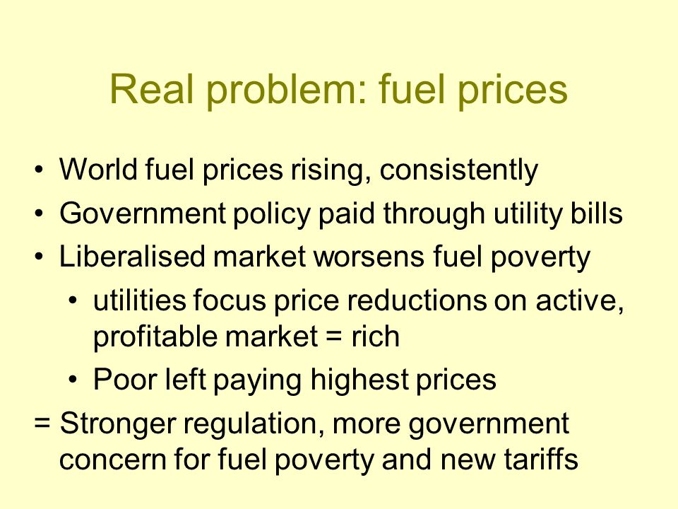 Real problem: fuel prices World fuel prices rising, consistently Government policy paid through utility bills Liberalised market worsens fuel poverty utilities focus price reductions on active, profitable market = rich Poor left paying highest prices = Stronger regulation, more government concern for fuel poverty and new tariffs