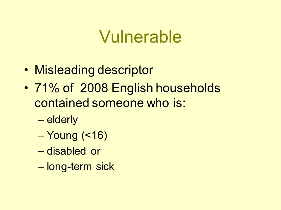 Vulnerable Misleading descriptor 71% of 2008 English households contained someone who is: –elderly –Young (<16) –disabled or –long-term sick