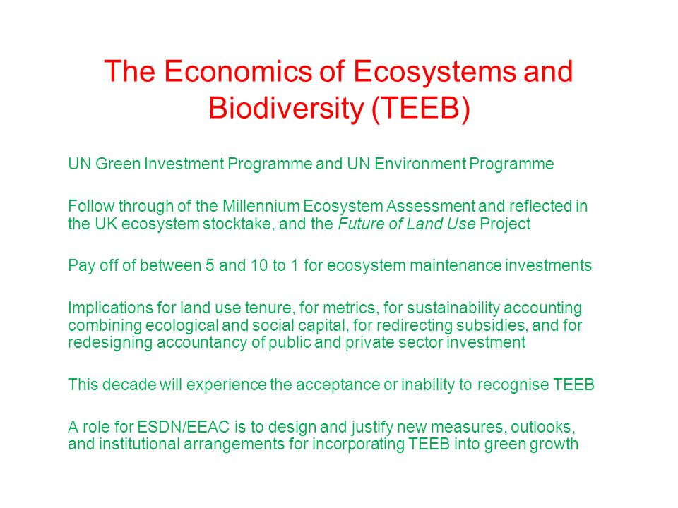 The Economics of Ecosystems and Biodiversity (TEEB) UN Green Investment Programme and UN Environment Programme Follow through of the Millennium Ecosystem Assessment and reflected in the UK ecosystem stocktake, and the Future of Land Use Project Pay off of between 5 and 10 to 1 for ecosystem maintenance investments Implications for land use tenure, for metrics, for sustainability accounting combining ecological and social capital, for redirecting subsidies, and for redesigning accountancy of public and private sector investment This decade will experience the acceptance or inability to recognise TEEB A role for ESDN/EEAC is to design and justify new measures, outlooks, and institutional arrangements for incorporating TEEB into green growth