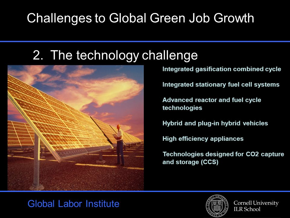 Global Labor Institute 2. The technology challenge Challenges to Global Green Job Growth Integrated gasification combined cycle Integrated stationary