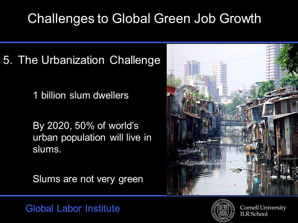 Global Labor Institute 5.The Urbanization Challenge 1 billion slum dwellers By 2020, 50% of worlds urban population will live in slums.