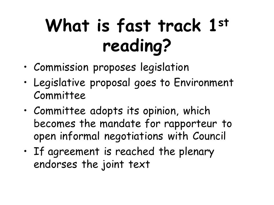 What is fast track 1 st reading? Commission proposes legislation Legislative proposal goes to Environment Committee Committee adopts its opinion, whic