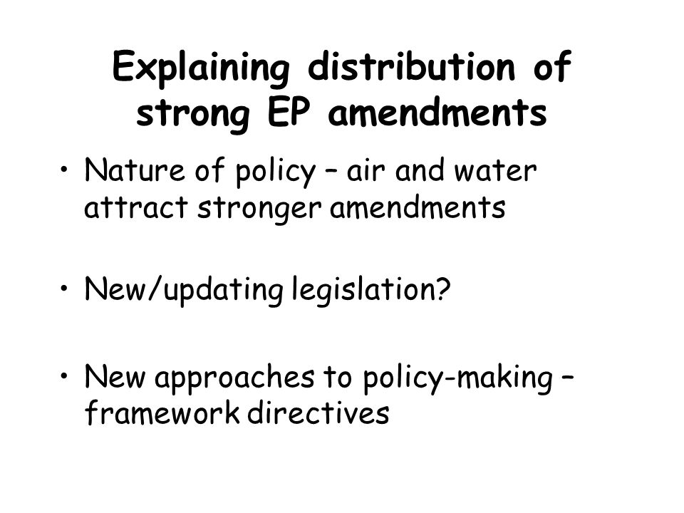 Explaining distribution of strong EP amendments Nature of policy – air and water attract stronger amendments New/updating legislation? New approaches