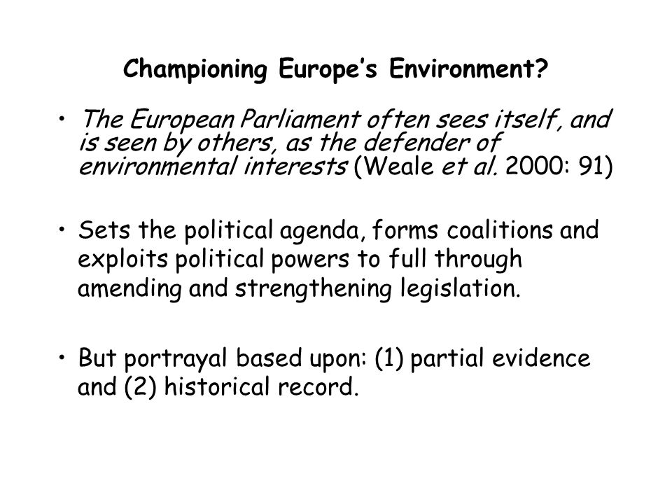 Championing Europes Environment? The European Parliament often sees itself, and is seen by others, as the defender of environmental interests (Weale e
