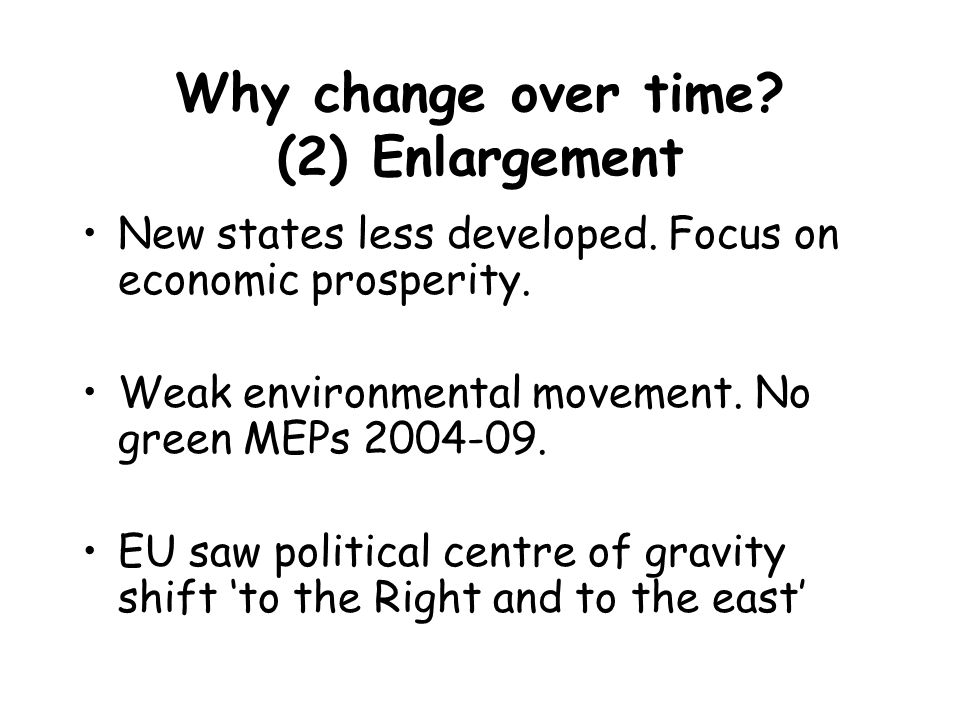 Why change over time? (2) Enlargement New states less developed. Focus on economic prosperity. Weak environmental movement. No green MEPs 2004-09. EU