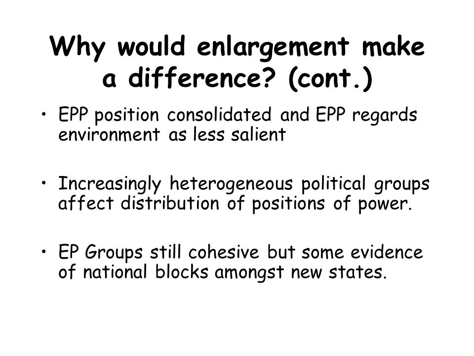 Why would enlargement make a difference? (cont.) EPP position consolidated and EPP regards environment as less salient Increasingly heterogeneous poli